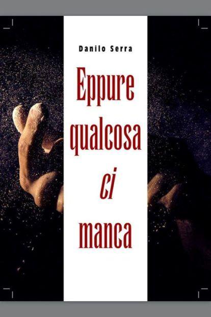 Eppure qualcosa ci manca, il nuovo libro di <strong>Danilo Serra</strong>